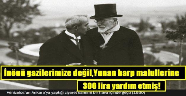 İnönü gazilerimize değil, Yunan harp malullerine 300 lira yardım etmiş!