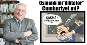 """Osmanlı mı """"diktatör"""", cumhuriyet mi?"""