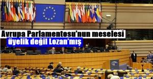 Avrupa Parlamentosu'nun meselesi üyelik değil Lozan'mış